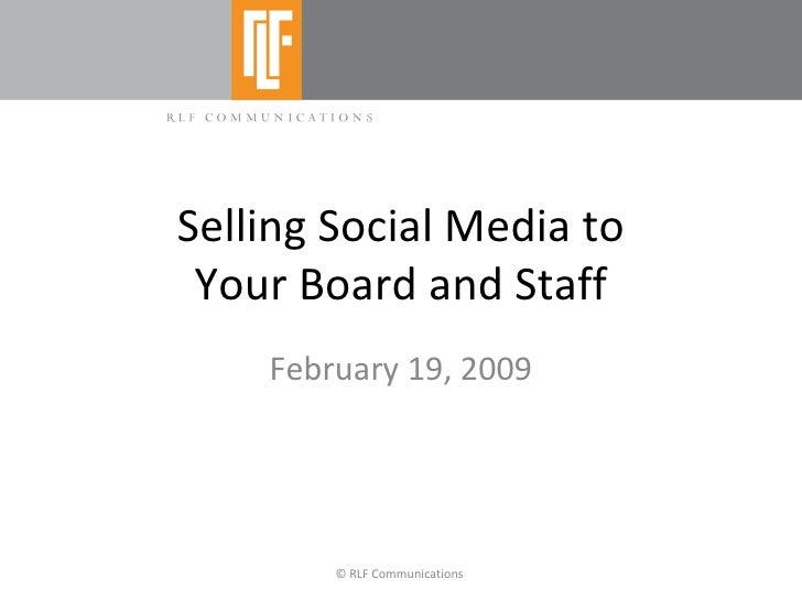 Selling Social Media to Your Board and Staff February 19, 2009 © RLF Communications