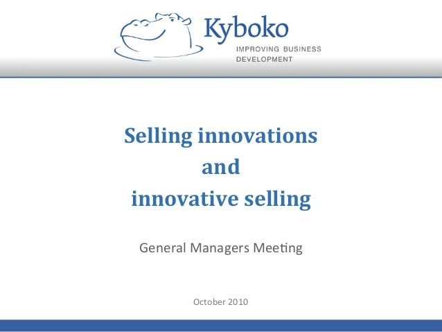 Selling  innovations     and   innovative  selling   General  Managers  Mee+ng   October  2010