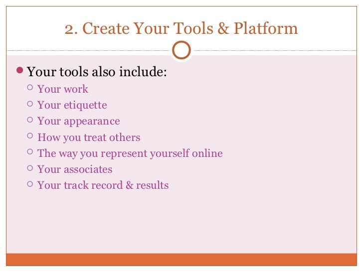 2. Create Your Tools & PlatformYour tools also include:    Your work    Your etiquette    Your appearance    How you ...