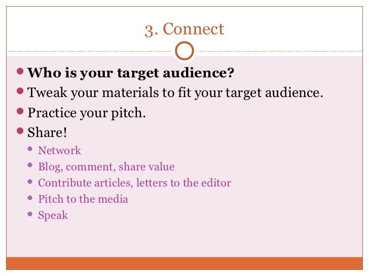 3. ConnectWho is your target audience?Tweak your materials to fit your target audience.Practice your pitch.Share!  Ne...