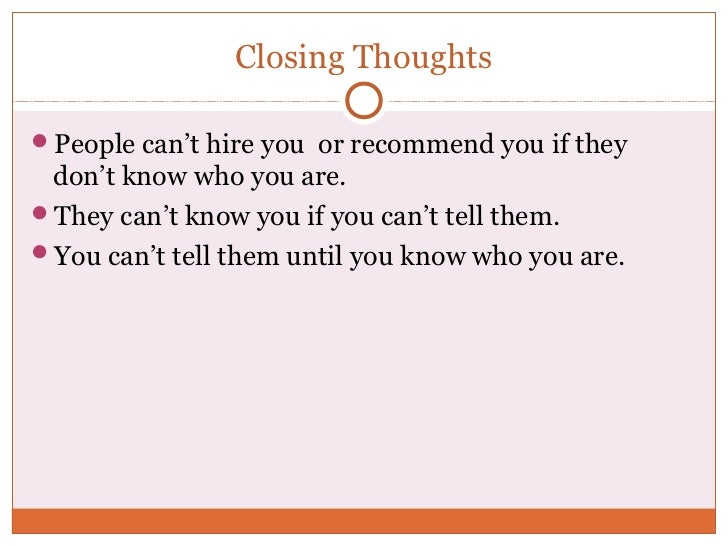 Closing ThoughtsPeople can't hire you or recommend you if they don't know who you are.They can't know you if you can't t...