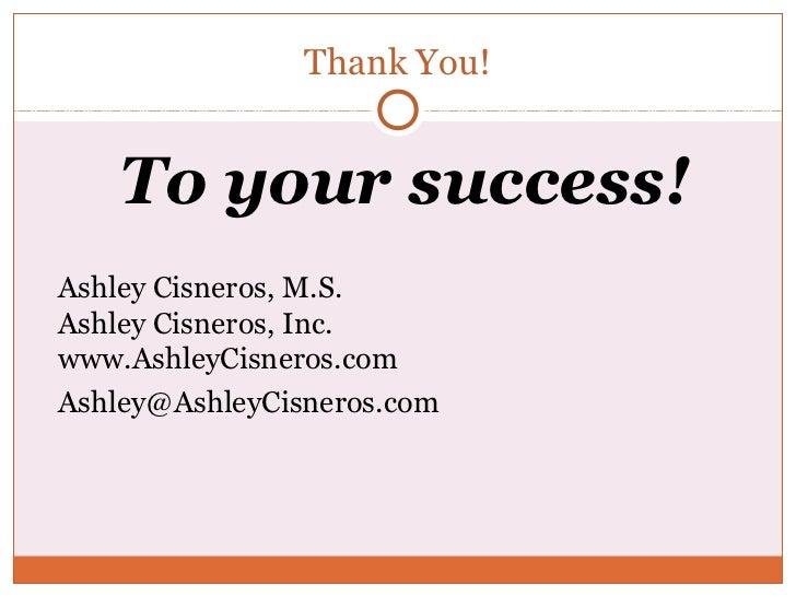 Thank You!    To your success!Ashley Cisneros, M.S.Ashley Cisneros, Inc.www.AshleyCisneros.comAshley@AshleyCisneros.com