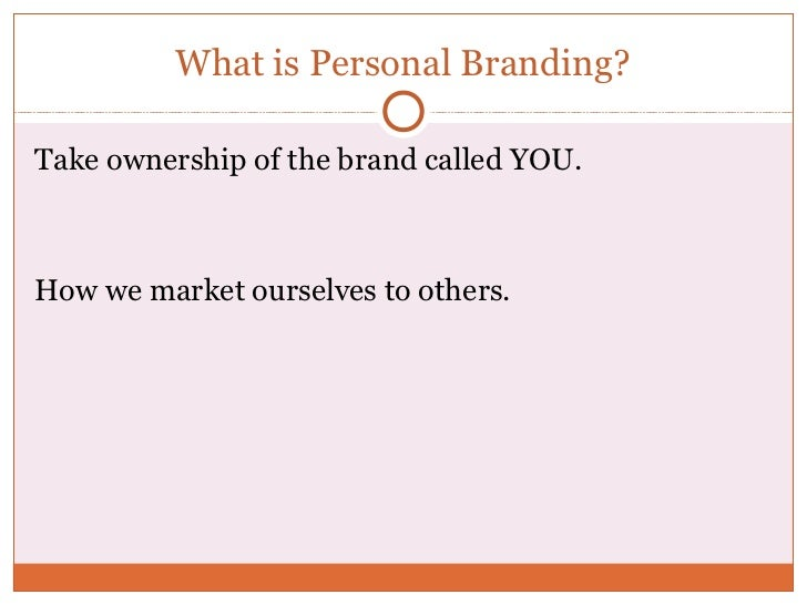 What is Personal Branding?Take ownership of the brand called YOU.How we market ourselves to others.