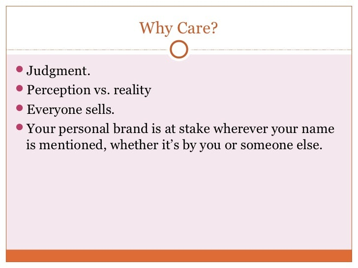 Why Care?Judgment.Perception vs. realityEveryone sells.Your personal brand is at stake wherever your name is mentioned...