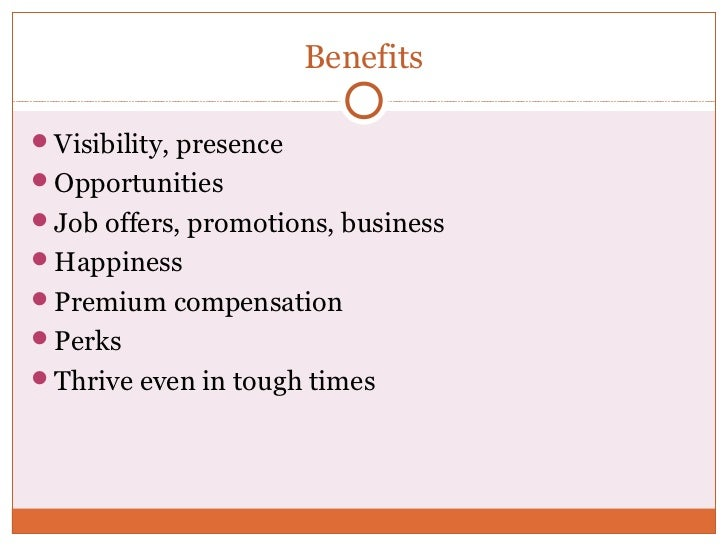 BenefitsVisibility, presenceOpportunitiesJob offers, promotions, businessHappinessPremium compensationPerksThrive e...