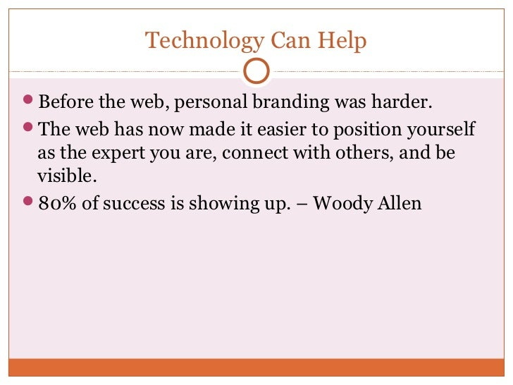Technology Can HelpBefore the web, personal branding was harder.The web has now made it easier to position yourself as t...