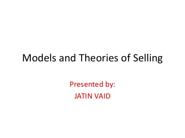 Models and Theories of Selling Presented by: JATIN VAID