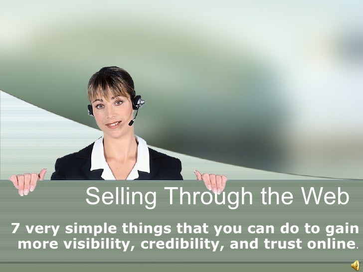 Selling Through the Web 7 very simple things that you can do to gain more visibility, credibility, and trust online .