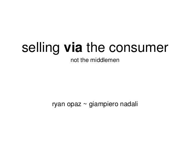 selling via the consumer not the middlemen  ryan opaz ~ giampiero nadali