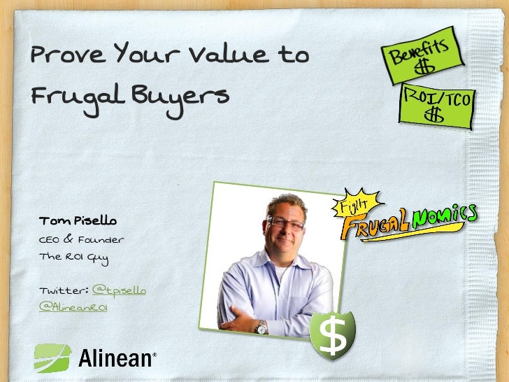 Prove Your Value toFrugal BuyersTom PiselloCEO & FounderThe ROI GuyTwitter: @tpisello@AlineanROI