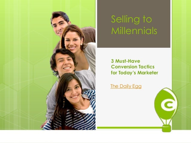Selling to Millennials 3 Must-Have Conversion Tactics for Today's Marketer The Daily Egg