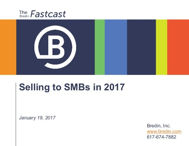 Selling to SMBs in 2017 January 19, 2017 Bredin, Inc. www.bredin.com 617-674-7882