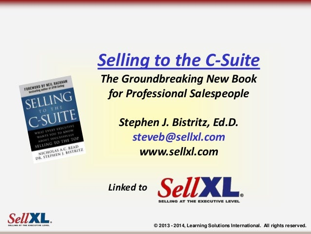Selling to the C-Suite The Groundbreaking New Book for Professional Salespeople Stephen J. Bistritz, Ed.D. steveb@sellxl.c...