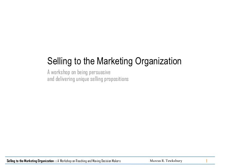 Selling to the   Marketing Organization A workshop on being persuasive  and delivering unique selling propositions