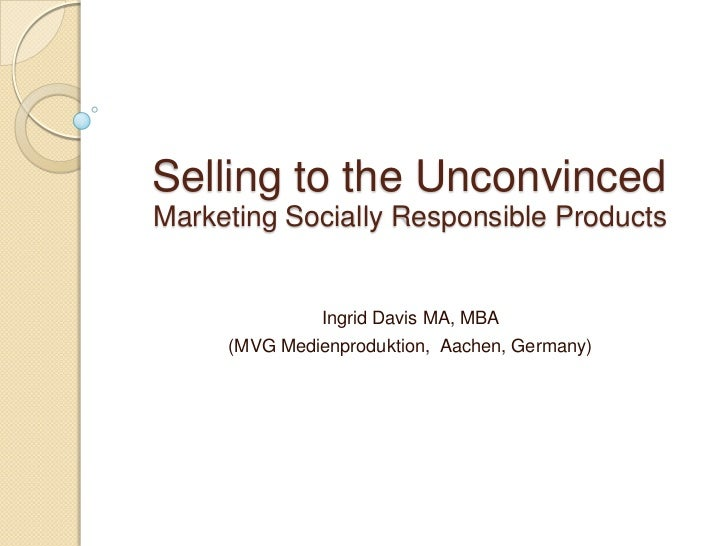 Selling to the UnconvincedMarketing Socially Responsible Products               Ingrid Davis MA, MBA     (MVG Medienproduk...