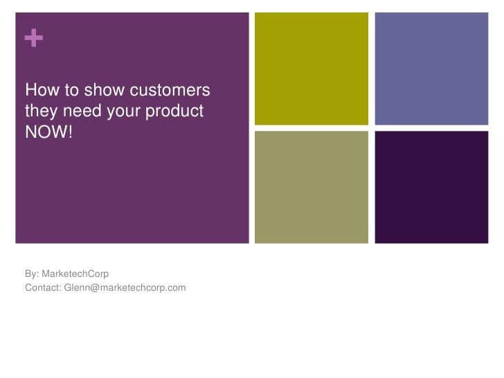 How to show customers they need your product NOW!<br />By: MarketechCorp<br />Contact: Glenn@marketechcorp.com<br />