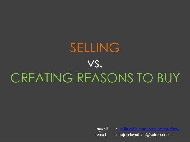 SELLING vs. CREATING REASONS TO BUY myself : in.linkedin.com/in/rajuvelayudhan/ email : rajuvelayudhan@yahoo.com