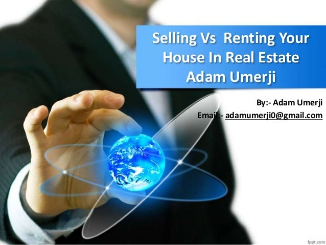Selling Vs Renting Your House In Real Estate Adam Umerji By:- Adam Umerji Email:- adamumerji0@gmail.com
