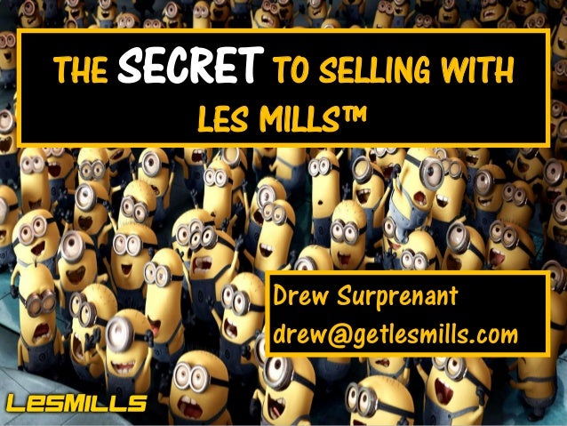 1  THE SECRET TO SELLING WITH LES MILLS™  Drew Surprenant drew@getlesmills.com One Tribe – Changing the World  Les Mills I...