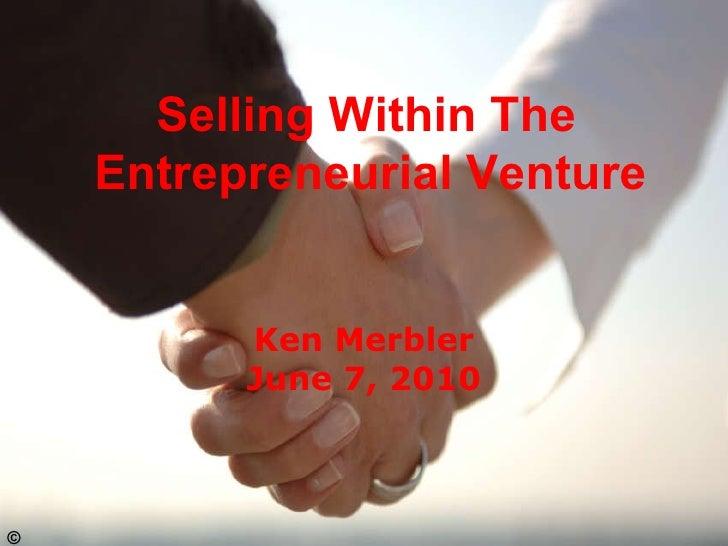 Selling Within The  Entrepreneurial Venture  Ken Merbler June 7, 2010 ©