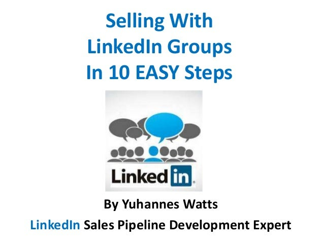 Selling With LinkedIn Groups In 10 EASY Steps  By Yuhannes Watts LinkedIn Sales Pipeline Development Expert
