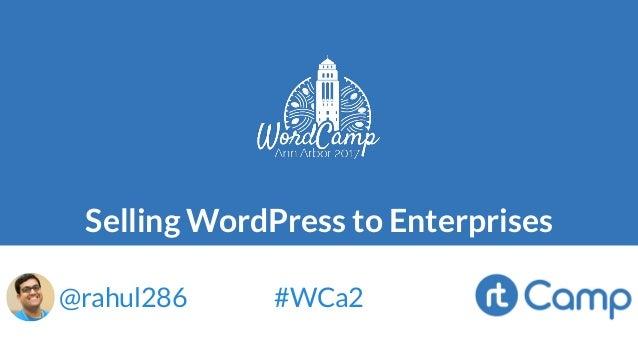 Selling WordPress to Enterprises @rahul286 #WCa2