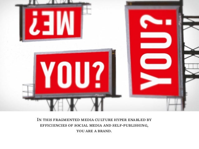 In this fragmented media culture hyper enabled by efficiencies of social media and self-publishing, you are a brand.