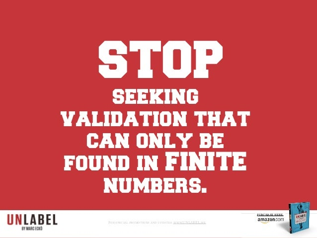 STOP seeking validation that can only be found in FINITE numbers. For special promotions and updates: www.UNLABEL.me purch...