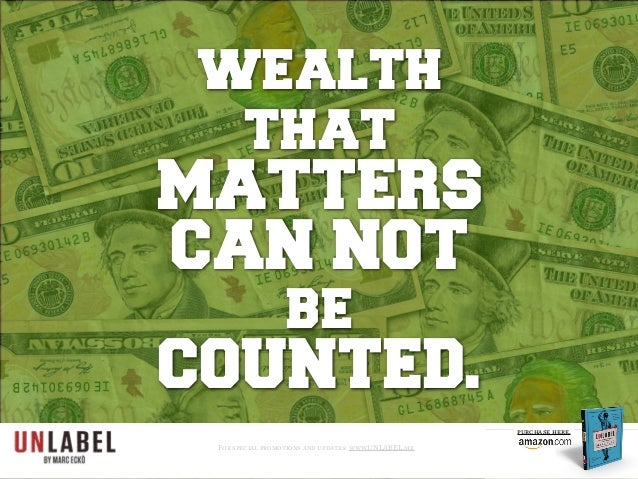 wealth that MATTERS CAN NOT be COUNTED. For special promotions and updates: www.UNLABEL.me purchase here.