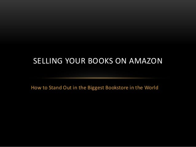 How to Stand Out in the Biggest Bookstore in the World SELLING YOUR BOOKS ON AMAZON