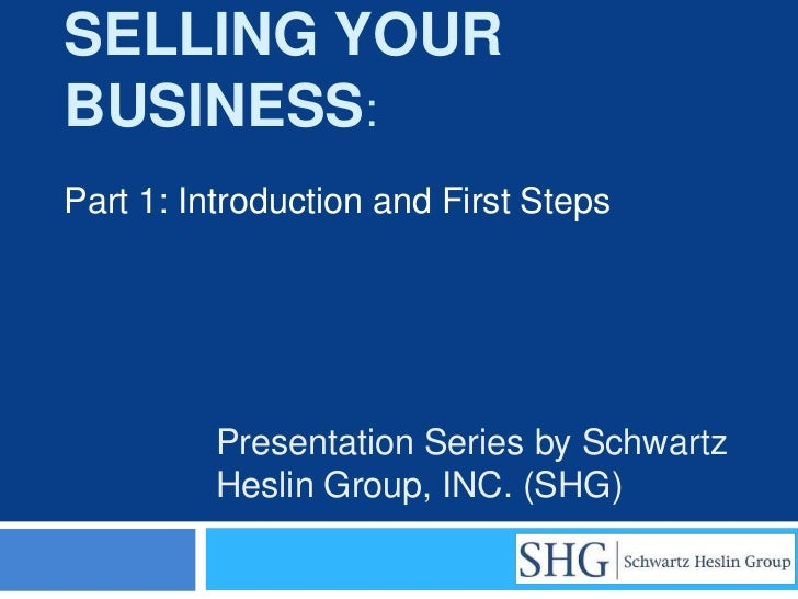 SELLING YOURBUSINESS:Part 1: Introduction and First Steps         Presentation Series by Schwartz         Heslin Group, IN...
