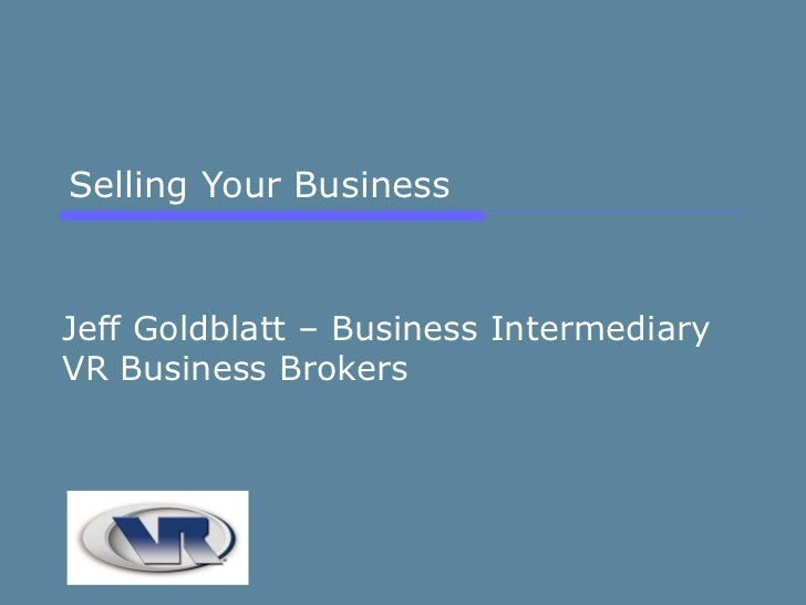 Selling Your Business Jeff Goldblatt – Business Intermediary VR Business Brokers