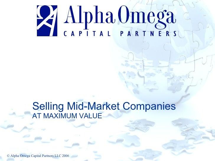Selling Mid-Market Companies AT MAXIMUM VALUE © Alpha Omega Capital Partners LLC 2006