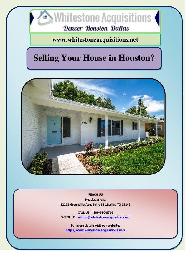 Selling Your House in Houston? www.whitestoneacquisitions.net REACH US Headquarters: 12225 Greenville Ave, Suite 831,Dalla...