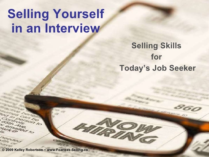 Selling Yourself in an Interview Selling Skills  for  Today's Job Seeker © 2009 Kelley Robertson ~ www.Fearless-Selling.ca