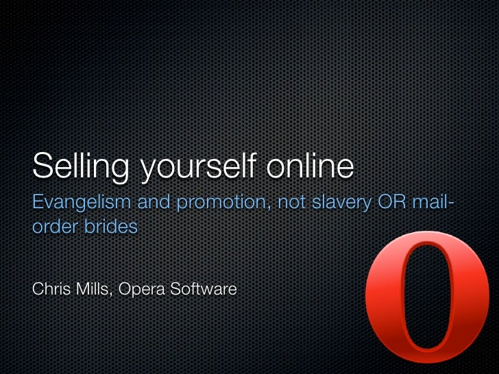 Selling yourself online Evangelism and promotion, not slavery OR mail- order brides   Chris Mills, Opera Software