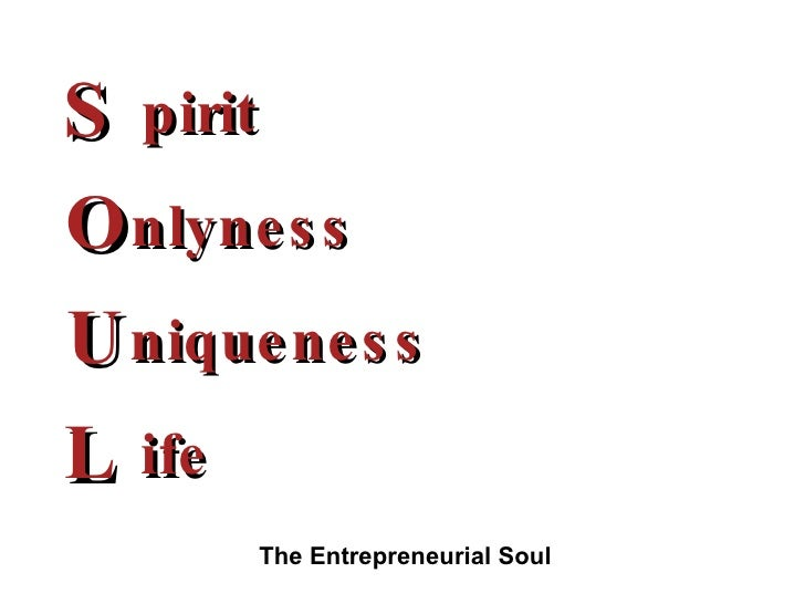 S O U L pirit nlyness niqueness ife The Entrepreneurial Soul
