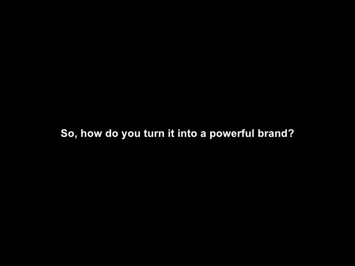 So, how do you turn it into a powerful brand?