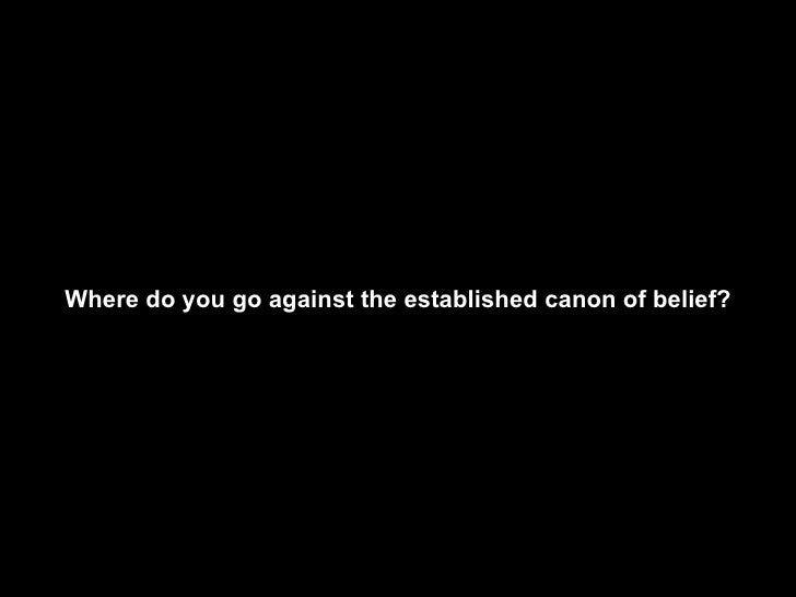 Where do you go against the established canon of belief?