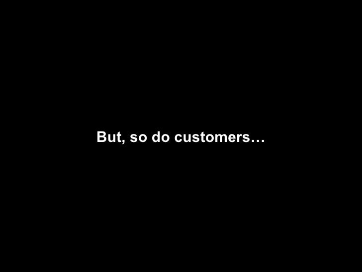 But, so do customers…
