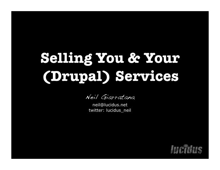 Selling You & Your (Drupal) Services      Neil Giarratana         neil@lucidus.net       twitter: lucidus_neil
