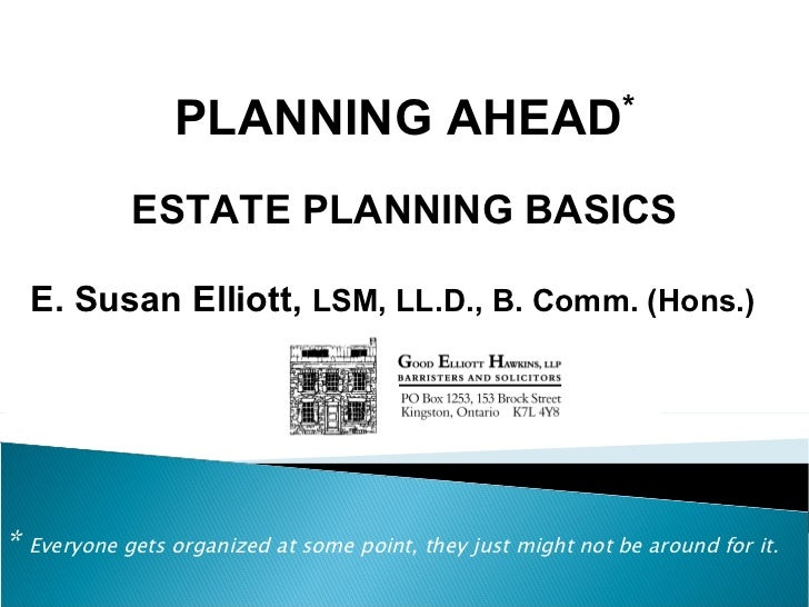 *  Everyone gets organized at some point, they just might not be around for it. PLANNING AHEAD * ESTATE PLANNING BASICS E....