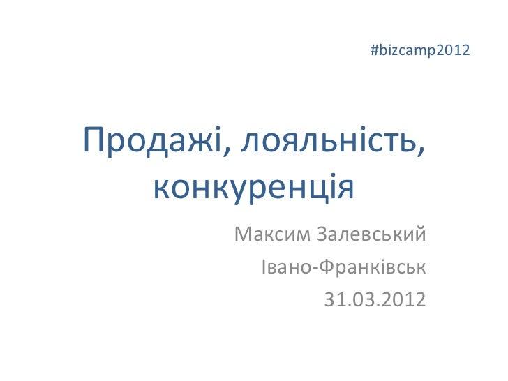 #bizcamp2012Продажі, лояльність,   конкуренція        Максим Залевський          Івано-Франківськ                31.03.2012