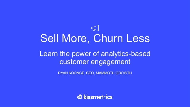 Sell More, Churn Less Learn the power of analytics-based customer engagement RYAN KOONCE, CEO, MAMMOTH GROWTH