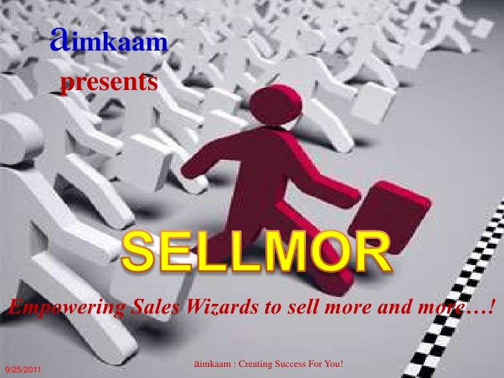 aimkaam<br />presents <br />SELLMOR<br />Empowering Sales Wizards to sell more and more…! <br />aimkaam : Creating Success...