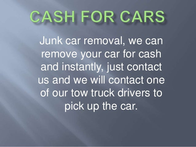 Junk car removal, we can remove your car for cash and instantly, just contact us and we will contact one of our tow truck ...