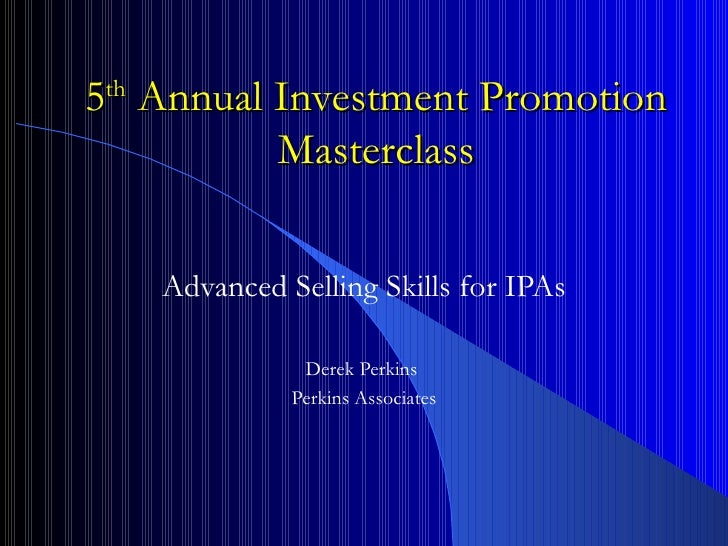 5 th  Annual Investment Promotion Masterclass Advanced Selling Skills for IPAs Derek Perkins  Perkins Associates