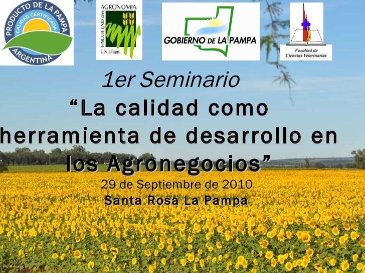 """1er Seminario """" La calidad como herramienta de desarrollo en los Agronegocios"""" 29 de Septiembre de 2010 Santa Rosa La Pampa"""