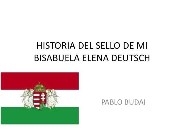HISTORIA DEL SELLO DE MIBISABUELA ELENA DEUTSCHPABLO BUDAI