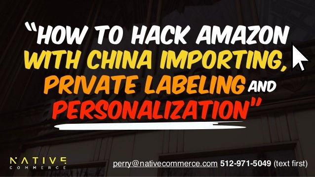 "perry@nativecommerce.com 512-971-5049 (text first) ""How to hack amazon with CHINA importing, 